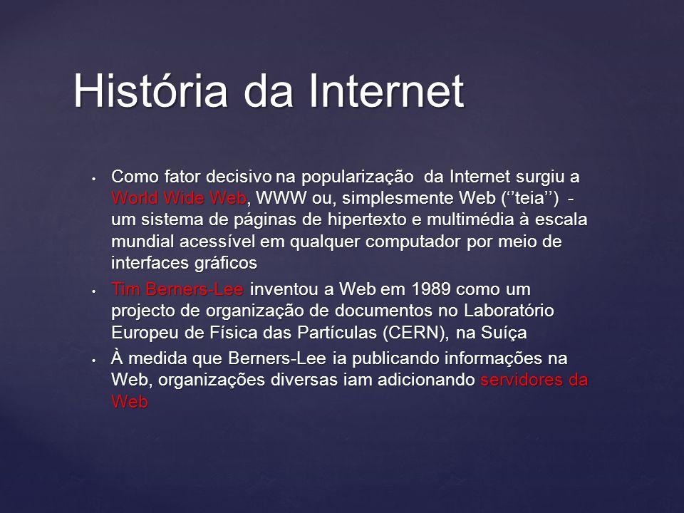 História da Internet Como fator decisivo na popularização da Internet surgiu a World Wide Web, WWW ou, simplesmente Web (''teia'') - um sistema de páginas de hipertexto e multimédia à escala mundial acessível em qualquer computador por meio de interfaces gráficos Como fator decisivo na popularização da Internet surgiu a World Wide Web, WWW ou, simplesmente Web (''teia'') - um sistema de páginas de hipertexto e multimédia à escala mundial acessível em qualquer computador por meio de interfaces gráficos Tim Berners-Lee inventou a Web em 1989 como um projecto de organização de documentos no Laboratório Europeu de Física das Partículas (CERN), na Suíça Tim Berners-Lee inventou a Web em 1989 como um projecto de organização de documentos no Laboratório Europeu de Física das Partículas (CERN), na Suíça À medida que Berners-Lee ia publicando informações na Web, organizações diversas iam adicionando servidores da Web À medida que Berners-Lee ia publicando informações na Web, organizações diversas iam adicionando servidores da Web