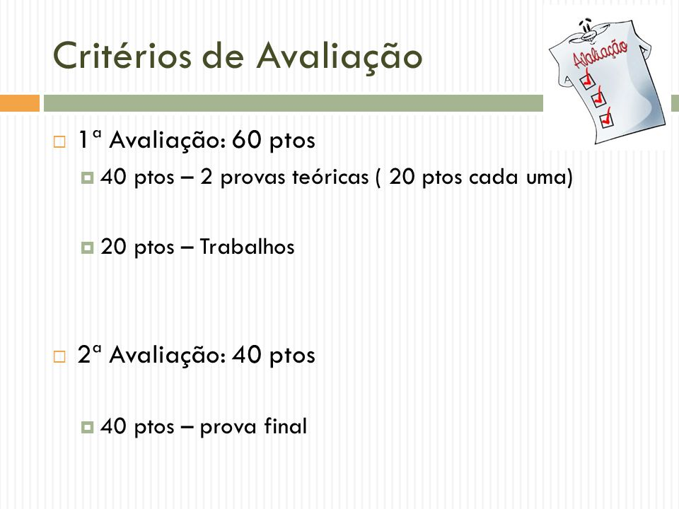 Critérios de Avaliação  1ª Avaliação: 60 ptos  40 ptos – 2 provas teóricas ( 20 ptos cada uma)  20 ptos – Trabalhos  2ª Avaliação: 40 ptos  40 pt