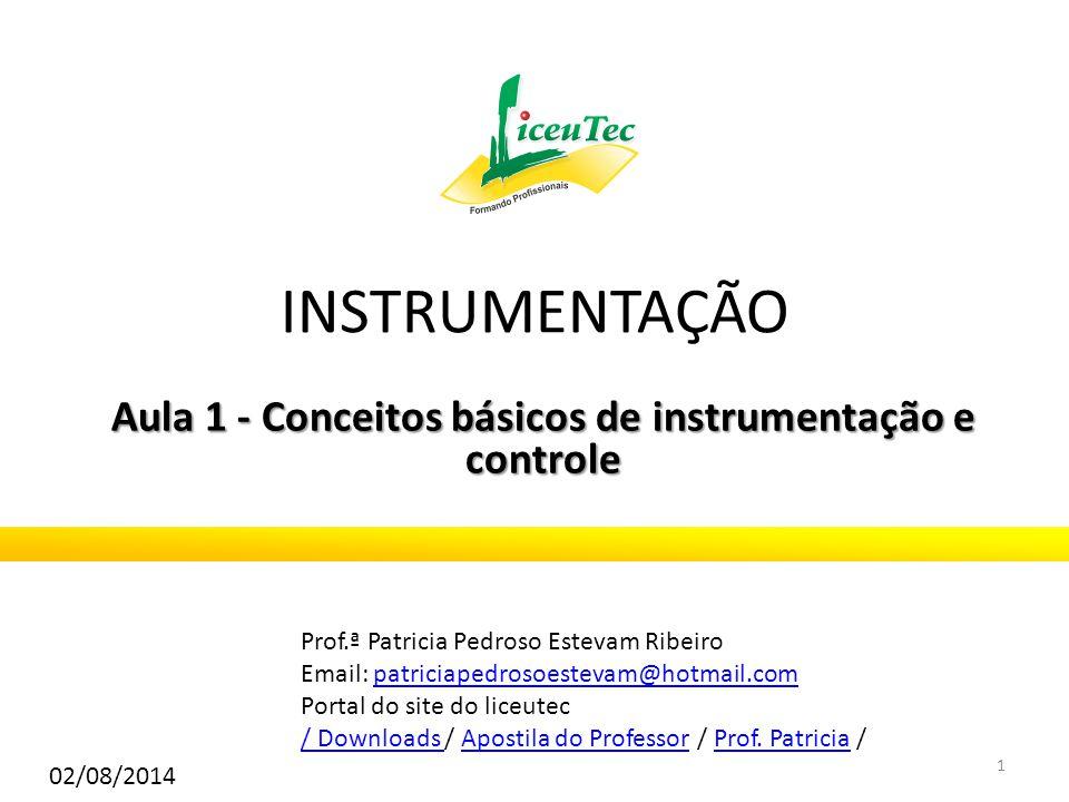 INSTRUMENTAÇÃO Aula 1 - Conceitos básicos de instrumentação e controle Prof.ª Patricia Pedroso Estevam Ribeiro Email: patriciapedrosoestevam@hotmail.c