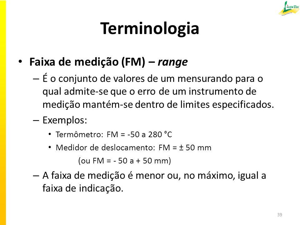 Terminologia Faixa de medição (FM) – range – É o conjunto de valores de um mensurando para o qual admite-se que o erro de um instrumento de medição mantém-se dentro de limites especificados.