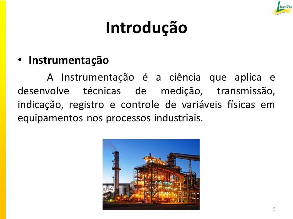 Introdução Instrumentação A Instrumentação é a ciência que aplica e desenvolve técnicas de medição, transmissão, indicação, registro e controle de variáveis físicas em equipamentos nos processos industriais.