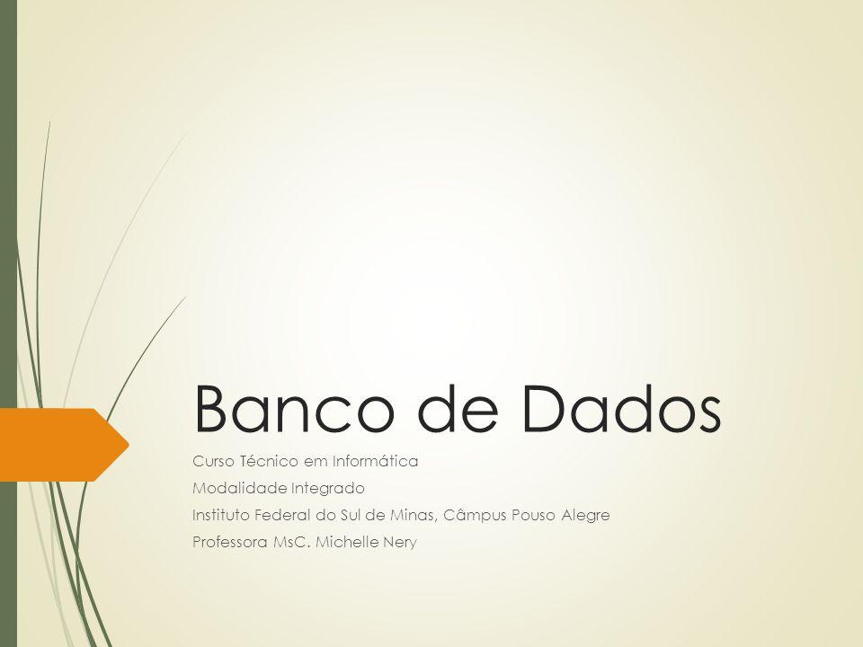 Banco de Dados Curso Técnico em Informática Modalidade Integrado Instituto Federal do Sul de Minas, Câmpus Pouso Alegre Professora MsC. Michelle Nery