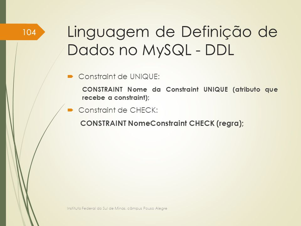 Linguagem de Definição de Dados no MySQL - DDL  Constraint de UNIQUE: CONSTRAINT Nome da Constraint UNIQUE (atributo que recebe a constraint);  Constraint de CHECK: CONSTRAINT NomeConstraint CHECK (regra); Instituto Federal do Sul de Minas, câmpus Pouso Alegre 104