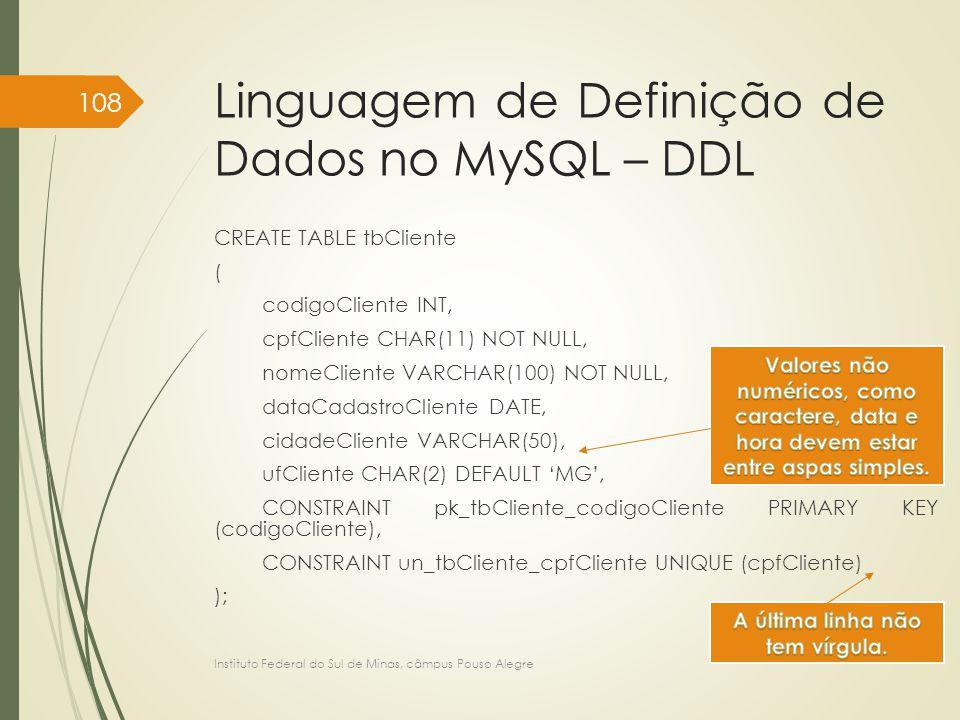 Linguagem de Definição de Dados no MySQL – DDL CREATE TABLE tbCliente ( codigoCliente INT, cpfCliente CHAR(11) NOT NULL, nomeCliente VARCHAR(100) NOT