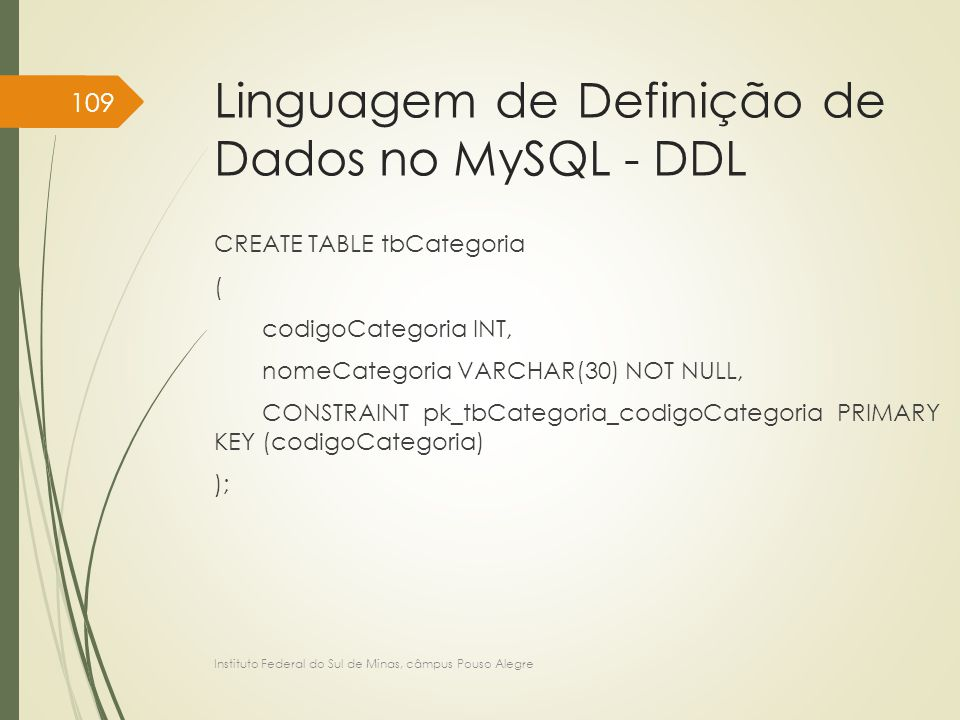 Linguagem de Definição de Dados no MySQL - DDL CREATE TABLE tbCategoria ( codigoCategoria INT, nomeCategoria VARCHAR(30) NOT NULL, CONSTRAINT pk_tbCat