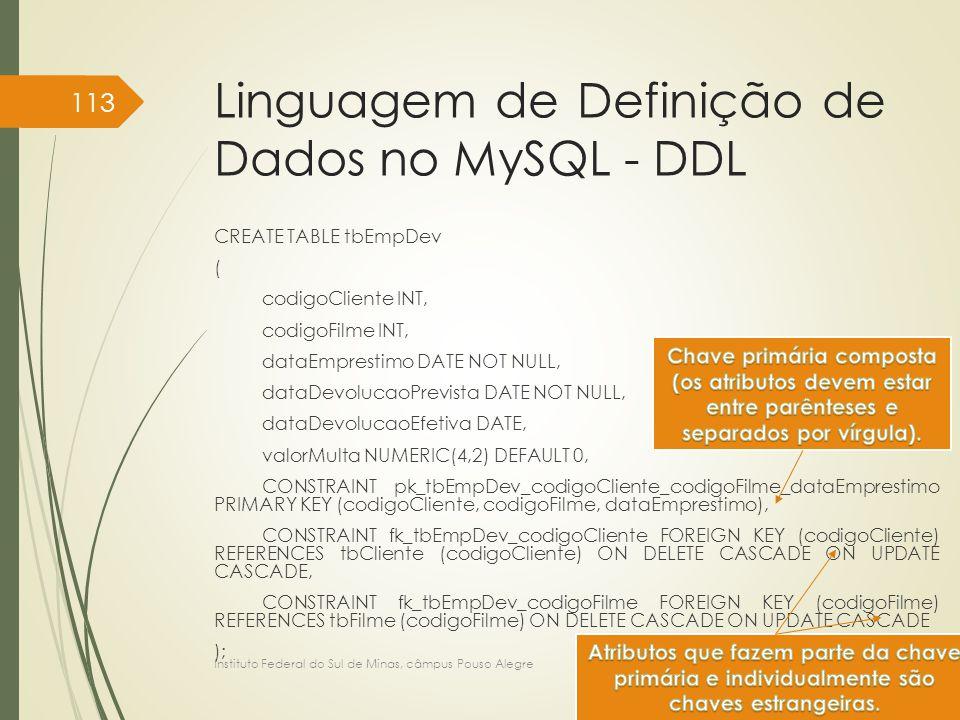 Linguagem de Definição de Dados no MySQL - DDL CREATE TABLE tbEmpDev ( codigoCliente INT, codigoFilme INT, dataEmprestimo DATE NOT NULL, dataDevolucao