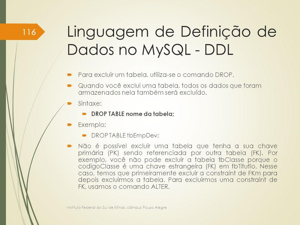 Linguagem de Definição de Dados no MySQL - DDL  Para excluir um tabela, utiliza-se o comando DROP.  Quando você exclui uma tabela, todos os dados qu