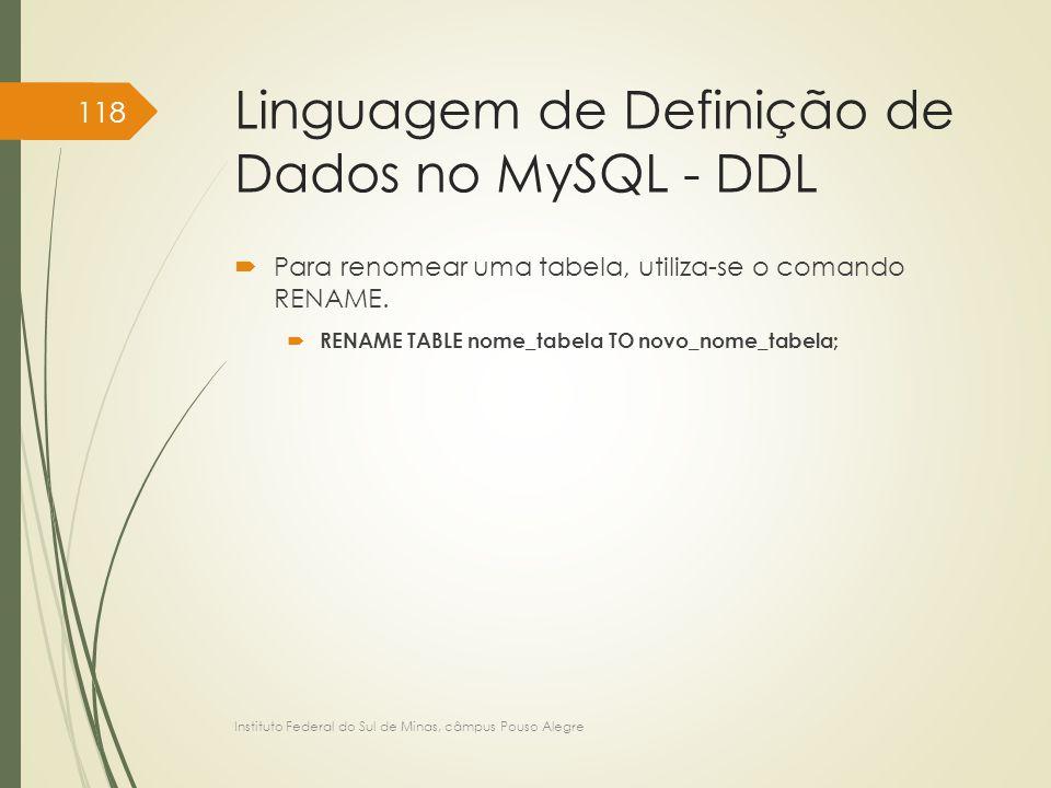 Linguagem de Definição de Dados no MySQL - DDL  Para renomear uma tabela, utiliza-se o comando RENAME.  RENAME TABLE nome_tabela TO novo_nome_tabela