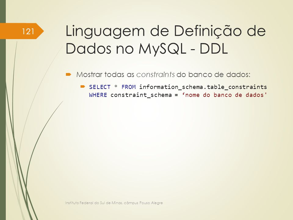 Linguagem de Definição de Dados no MySQL - DDL  Mostrar todas as constraints do banco de dados:  SELECT * FROM information_schema.table_constraints WHERE constraint_schema = 'nome do banco de dados Instituto Federal do Sul de Minas, câmpus Pouso Alegre 121