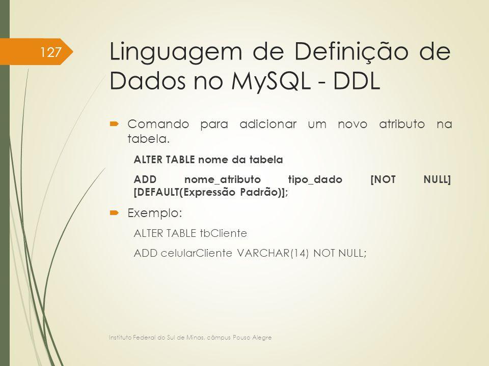 Linguagem de Definição de Dados no MySQL - DDL  Comando para adicionar um novo atributo na tabela. ALTER TABLE nome da tabela ADD nome_atributo tipo_