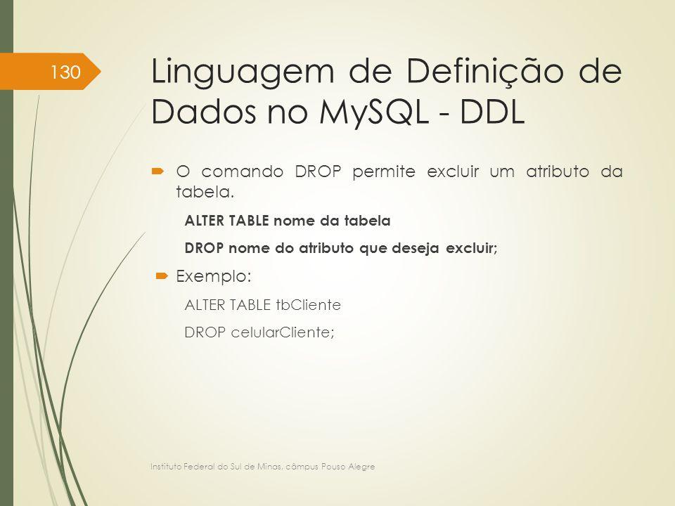 Linguagem de Definição de Dados no MySQL - DDL  O comando DROP permite excluir um atributo da tabela. ALTER TABLE nome da tabela DROP nome do atribut