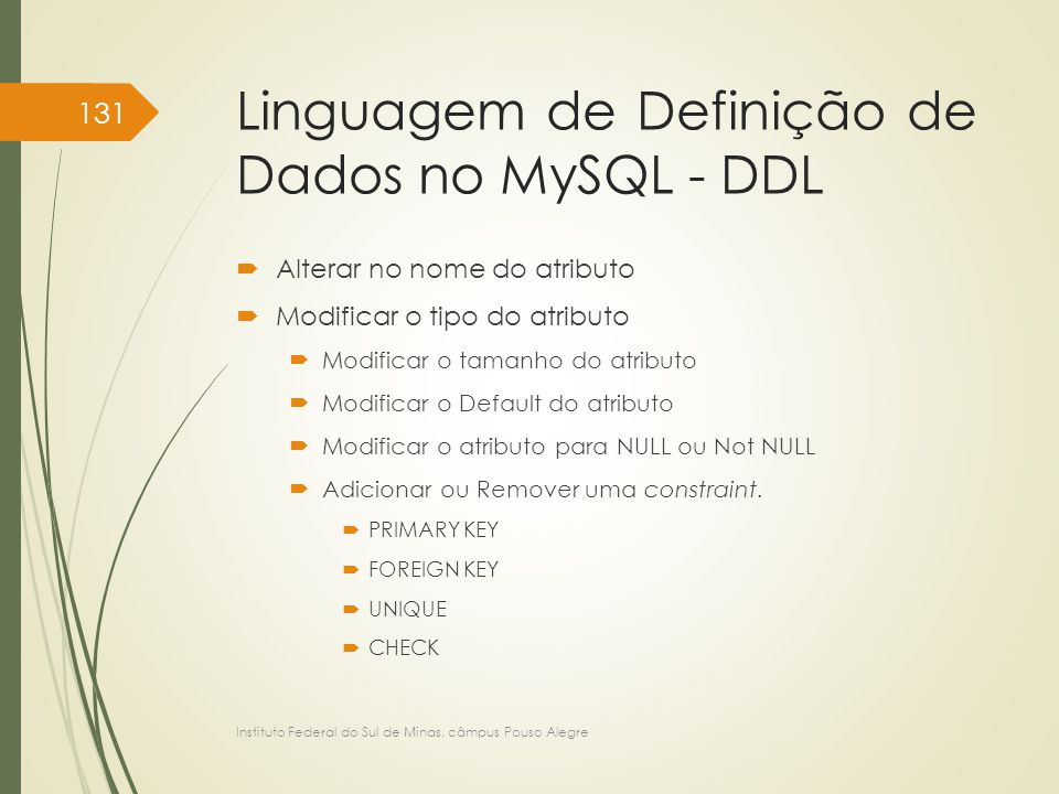 Linguagem de Definição de Dados no MySQL - DDL  Alterar no nome do atributo  Modificar o tipo do atributo  Modificar o tamanho do atributo  Modificar o Default do atributo  Modificar o atributo para NULL ou Not NULL  Adicionar ou Remover uma constraint.