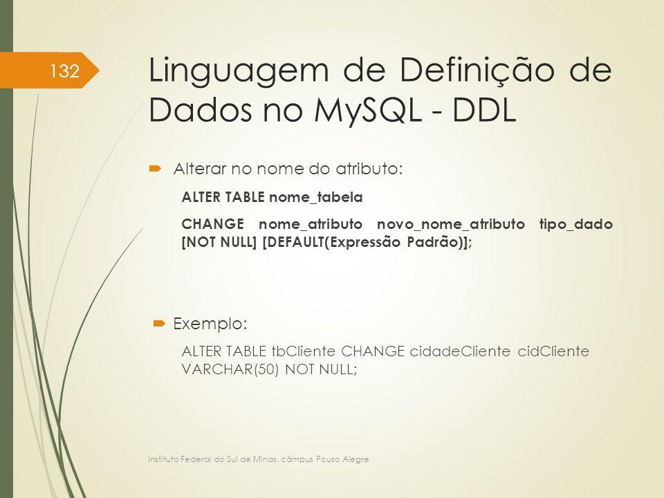 Linguagem de Definição de Dados no MySQL - DDL  Alterar no nome do atributo: ALTER TABLE nome_tabela CHANGE nome_atributo novo_nome_atributo tipo_dad