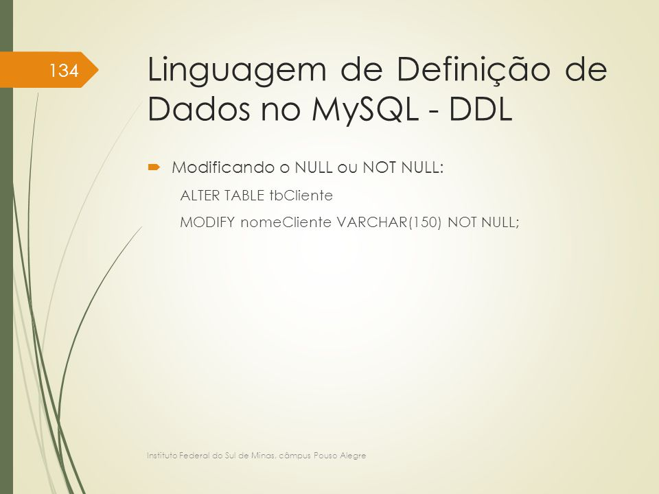 Linguagem de Definição de Dados no MySQL - DDL  Modificando o NULL ou NOT NULL: ALTER TABLE tbCliente MODIFY nomeCliente VARCHAR(150) NOT NULL; Instituto Federal do Sul de Minas, câmpus Pouso Alegre 134