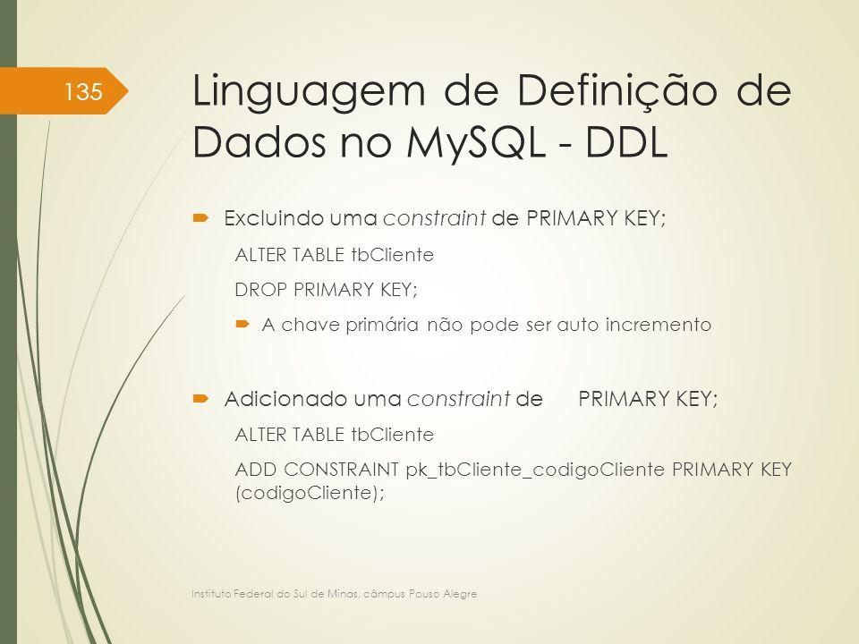 Linguagem de Definição de Dados no MySQL - DDL  Excluindo uma constraint de PRIMARY KEY; ALTER TABLE tbCliente DROP PRIMARY KEY;  A chave primária n