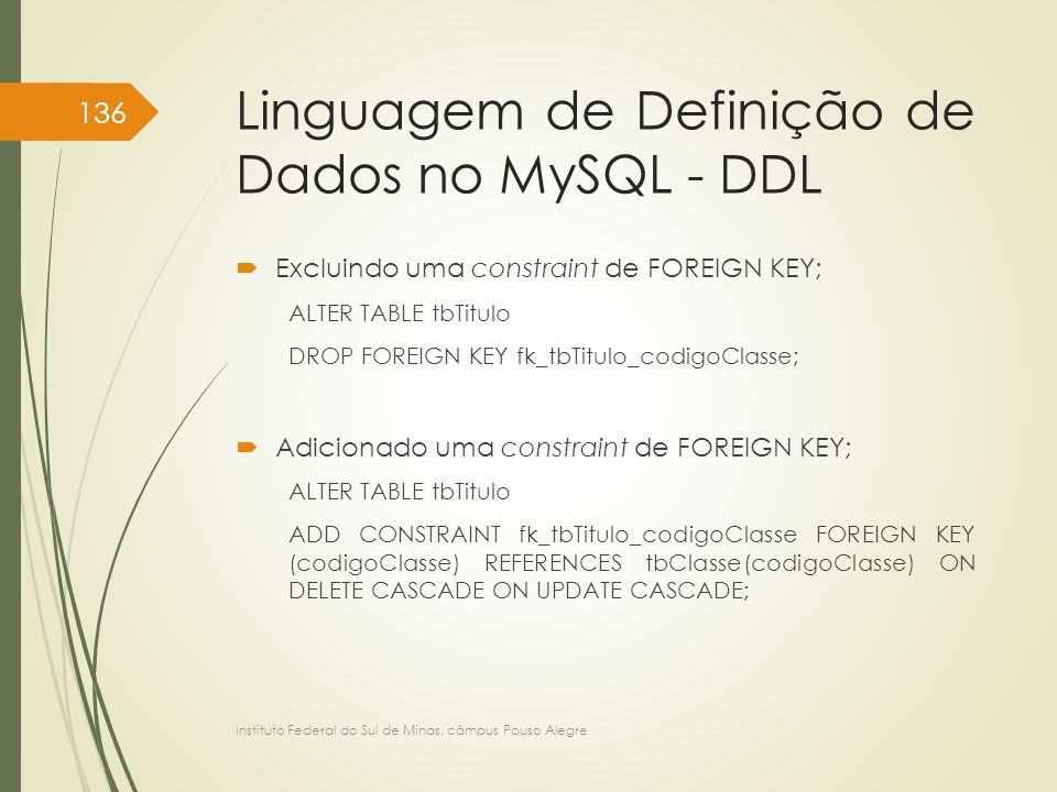 Linguagem de Definição de Dados no MySQL - DDL  Excluindo uma constraint de FOREIGN KEY; ALTER TABLE tbTitulo DROP FOREIGN KEY fk_tbTitulo_codigoClasse;  Adicionado uma constraint de FOREIGN KEY; ALTER TABLE tbTitulo ADD CONSTRAINT fk_tbTitulo_codigoClasse FOREIGN KEY (codigoClasse) REFERENCES tbClasse(codigoClasse) ON DELETE CASCADE ON UPDATE CASCADE; Instituto Federal do Sul de Minas, câmpus Pouso Alegre 136