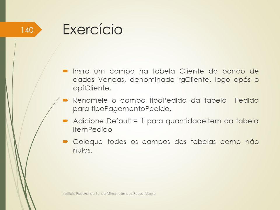 Exercício  Insira um campo na tabela Cliente do banco de dados Vendas, denominado rgCliente, logo após o cpfCliente.  Renomeie o campo tipoPedido da