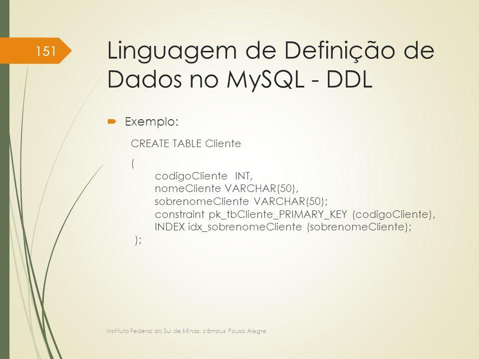 Linguagem de Definição de Dados no MySQL - DDL  Exemplo: CREATE TABLE Cliente ( codigoCliente INT, nomeCliente VARCHAR(50), sobrenomeCliente VARCHAR(