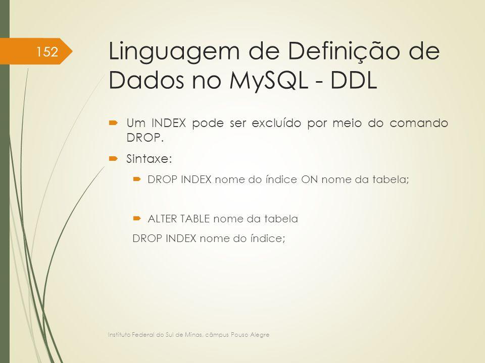 Linguagem de Definição de Dados no MySQL - DDL  Um INDEX pode ser excluído por meio do comando DROP.  Sintaxe:  DROP INDEX nome do índice ON nome d