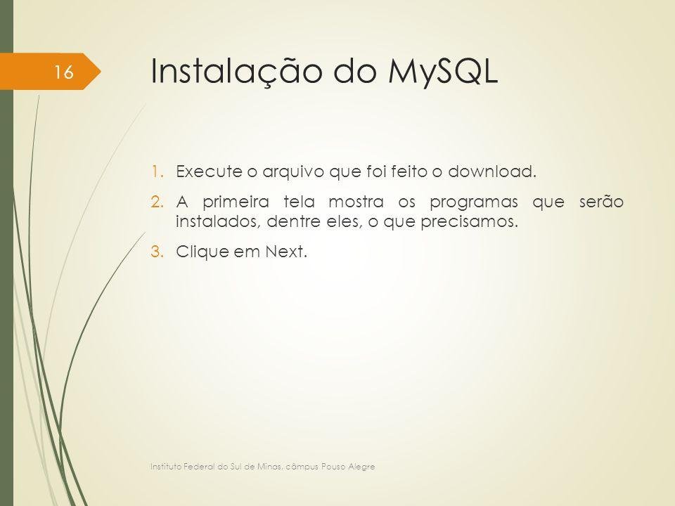 Instalação do MySQL 1.Execute o arquivo que foi feito o download. 2.A primeira tela mostra os programas que serão instalados, dentre eles, o que preci