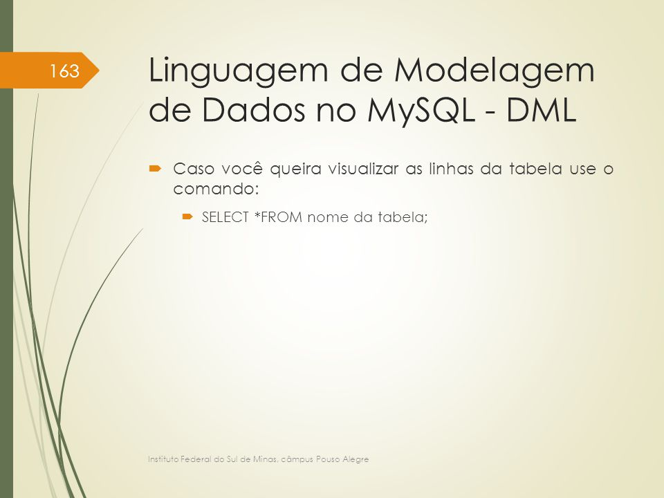 Linguagem de Modelagem de Dados no MySQL - DML  Caso você queira visualizar as linhas da tabela use o comando:  SELECT *FROM nome da tabela; Instituto Federal do Sul de Minas, câmpus Pouso Alegre 163