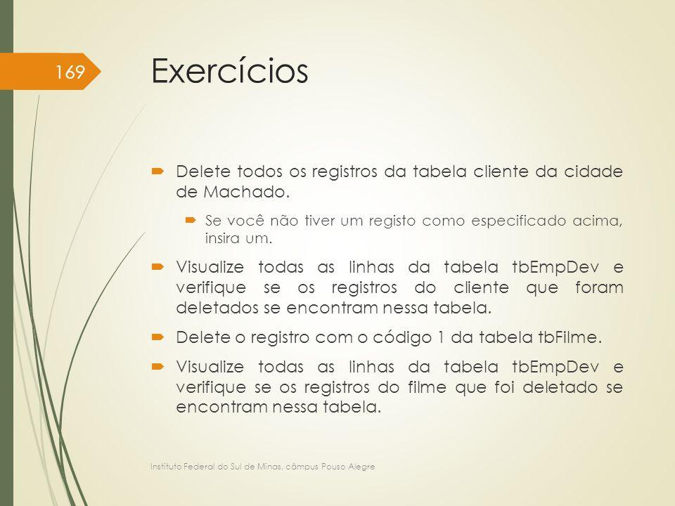 Exercícios  Delete todos os registros da tabela cliente da cidade de Machado.  Se você não tiver um registo como especificado acima, insira um.  Vi