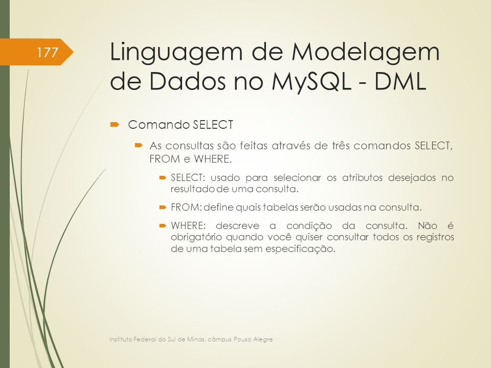 Linguagem de Modelagem de Dados no MySQL - DML  Comando SELECT  As consultas são feitas através de três comandos SELECT, FROM e WHERE.  SELECT: usa