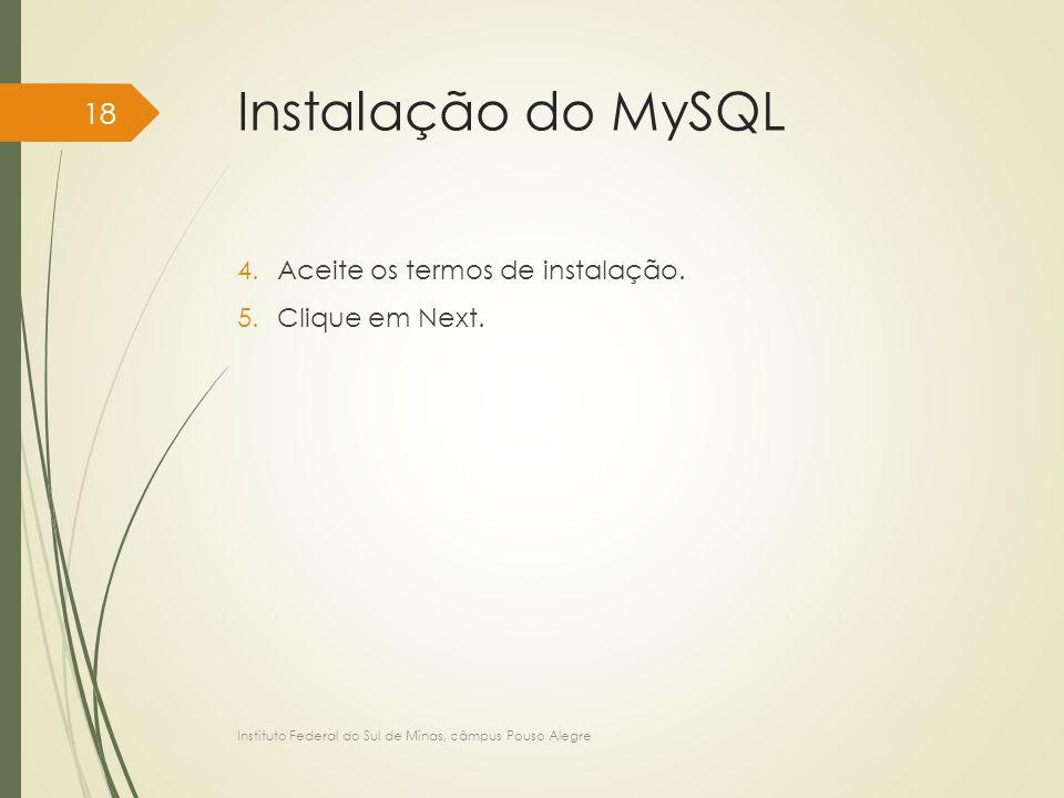 Instalação do MySQL 4.Aceite os termos de instalação. 5.Clique em Next. Instituto Federal do Sul de Minas, câmpus Pouso Alegre 18