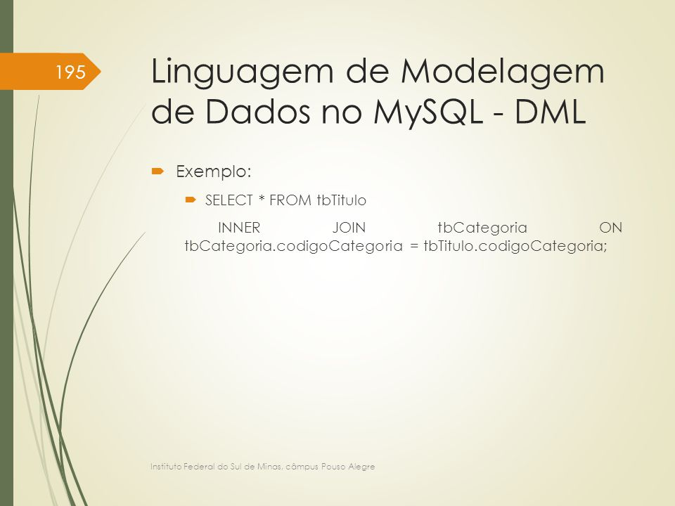 Linguagem de Modelagem de Dados no MySQL - DML  Exemplo:  SELECT * FROM tbTitulo INNER JOIN tbCategoria ON tbCategoria.codigoCategoria = tbTitulo.co