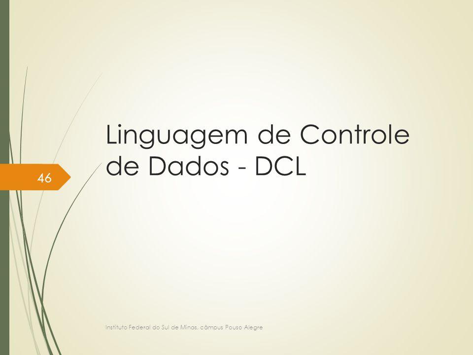 Linguagem de Controle de Dados - DCL Instituto Federal do Sul de Minas, câmpus Pouso Alegre 46