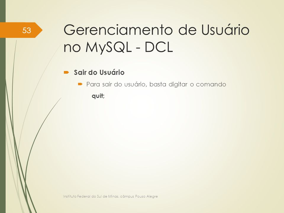 Gerenciamento de Usuário no MySQL - DCL  Sair do Usuário  Para sair do usuário, basta digitar o comando quit; Instituto Federal do Sul de Minas, câmpus Pouso Alegre 53