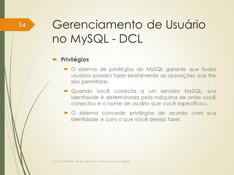 Gerenciamento de Usuário no MySQL - DCL  Privilégios  O sistema de privilégios do MySQL garante que todos usuários possam fazer exatamente as operaç