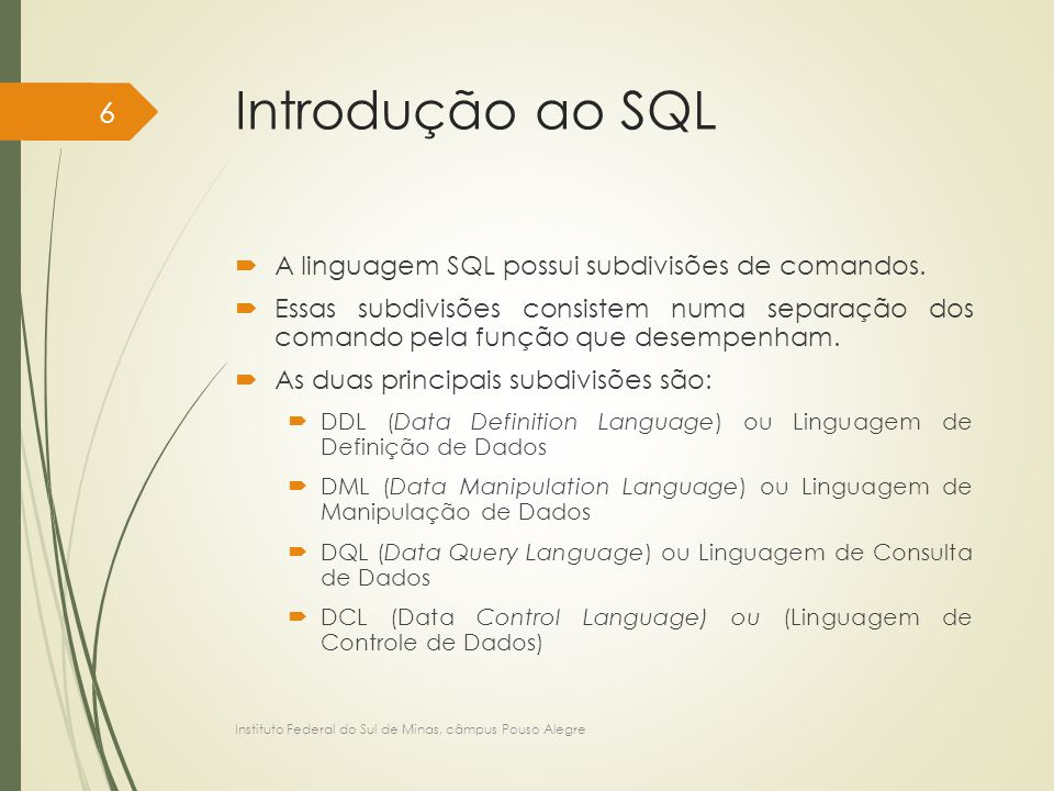 Introdução ao SQL  DDL (Data Definition Language) ou Linguagem de Definição de Dados: disponibiliza comandos para a definição e criação do esquema de banco de dados; comandos para criação, exclusão, alteração de objetos na base de dados (exemplos de objetos: tabelas, visões, índice, procedimentos armazenados, etc.) comando que especificam direitos de acesso; e comandos que permitem criar restrições de integridade (triggers).