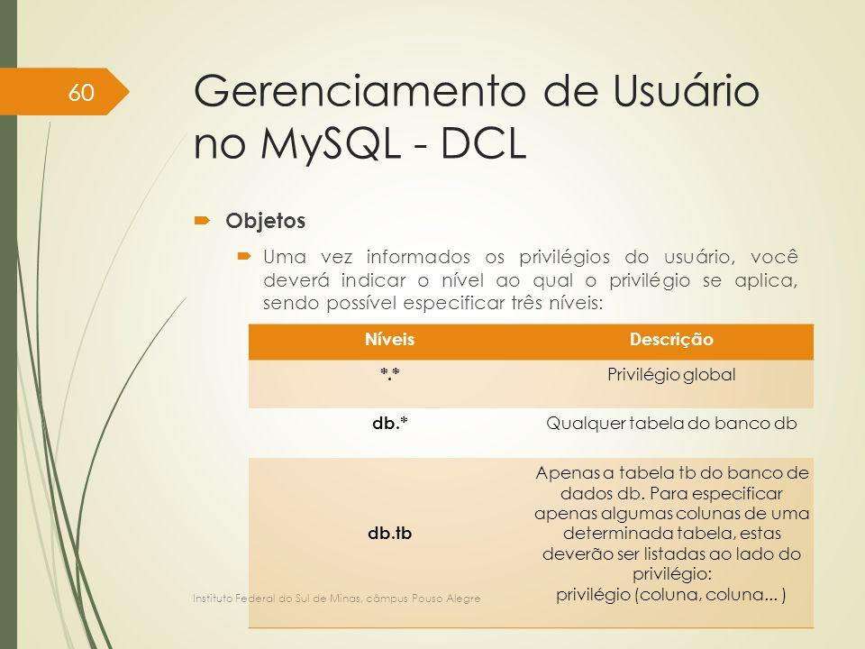 Gerenciamento de Usuário no MySQL - DCL  Objetos  Uma vez informados os privilégios do usuário, você deverá indicar o nível ao qual o privilégio se