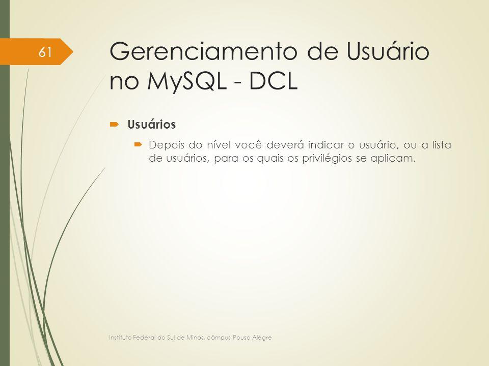 Gerenciamento de Usuário no MySQL - DCL  Usuários  Depois do nível você deverá indicar o usuário, ou a lista de usuários, para os quais os privilégi
