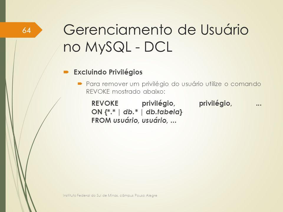 Gerenciamento de Usuário no MySQL - DCL  Excluindo Privilégios  Para remover um privilégio do usuário utilize o comando REVOKE mostrado abaixo: REVO