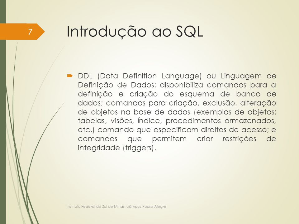 Linguagem de Definição de Dados no MySQL – DDL CREATE TABLE tbCliente ( codigoCliente INT, cpfCliente CHAR(11) NOT NULL, nomeCliente VARCHAR(100) NOT NULL, dataCadastroCliente DATE, cidadeCliente VARCHAR(50), ufCliente CHAR(2) DEFAULT 'MG', CONSTRAINT pk_tbCliente_codigoCliente PRIMARY KEY (codigoCliente), CONSTRAINT un_tbCliente_cpfCliente UNIQUE (cpfCliente) ); Instituto Federal do Sul de Minas, câmpus Pouso Alegre 108