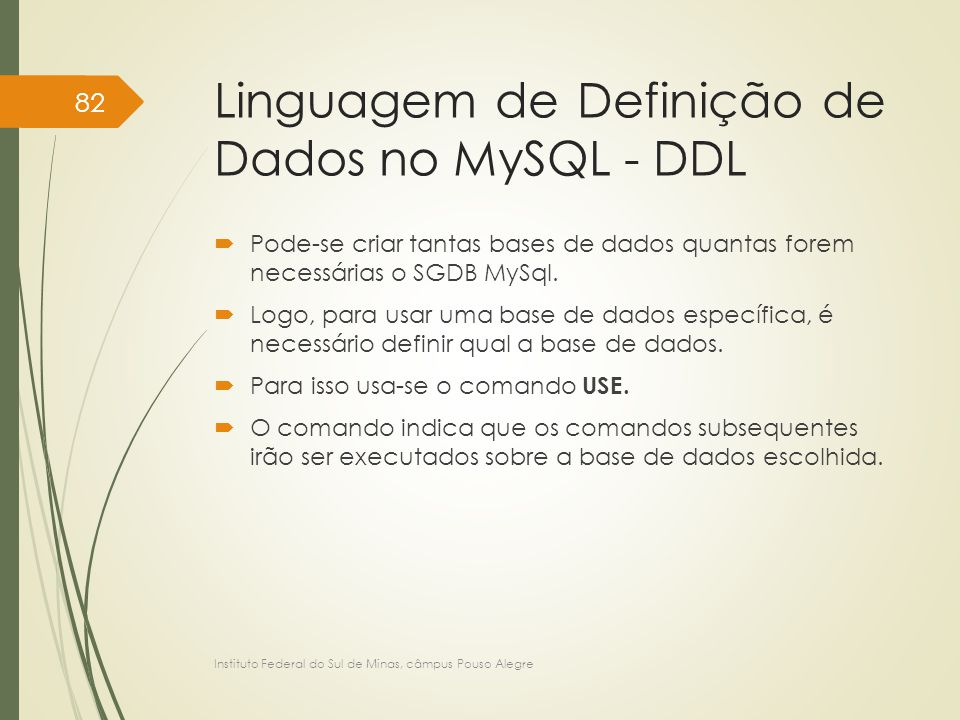 Linguagem de Definição de Dados no MySQL - DDL  Pode-se criar tantas bases de dados quantas forem necessárias o SGDB MySql.  Logo, para usar uma bas