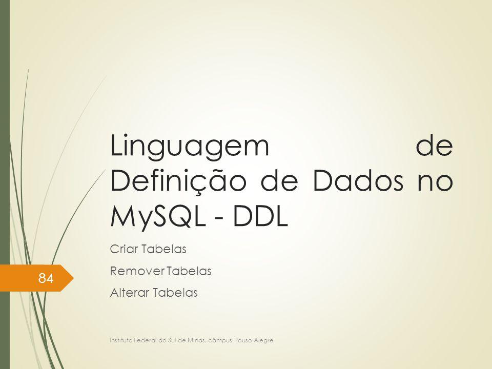 Linguagem de Definição de Dados no MySQL - DDL Criar Tabelas Remover Tabelas Alterar Tabelas Instituto Federal do Sul de Minas, câmpus Pouso Alegre 84