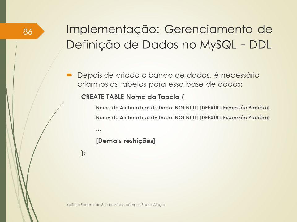 Implementação: Gerenciamento de Definição de Dados no MySQL - DDL  Depois de criado o banco de dados, é necessário criarmos as tabelas para essa base