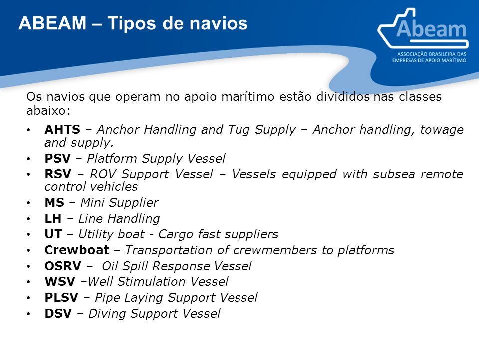 ABEAM – Tipos de navios AHTS – Anchor Handling and Tug Supply – Anchor handling, towage and supply. PSV – Platform Supply Vessel RSV – ROV Support Ves