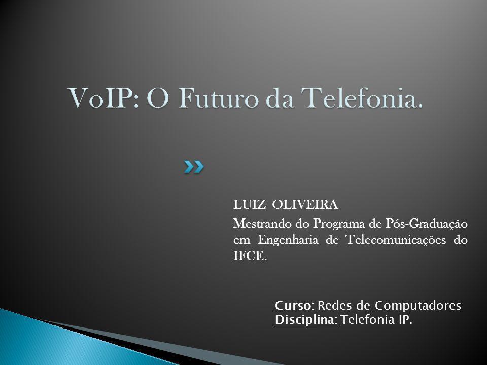 LUIZ OLIVEIRA Mestrando do Programa de Pós-Graduação em Engenharia de Telecomunicações do IFCE. Curso: Redes de Computadores Disciplina: Telefonia IP.