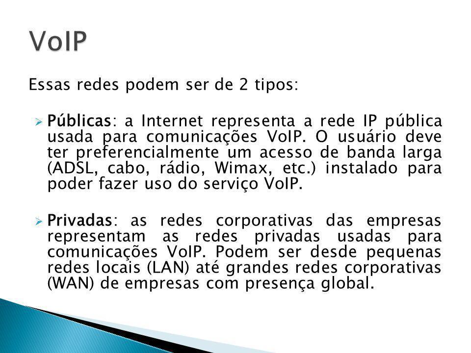 Essas redes podem ser de 2 tipos:  Públicas: a Internet representa a rede IP pública usada para comunicações VoIP. O usuário deve ter preferencialmen