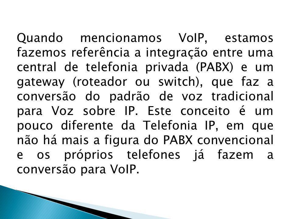 Quando mencionamos VoIP, estamos fazemos referência a integração entre uma central de telefonia privada (PABX) e um gateway (roteador ou switch), que