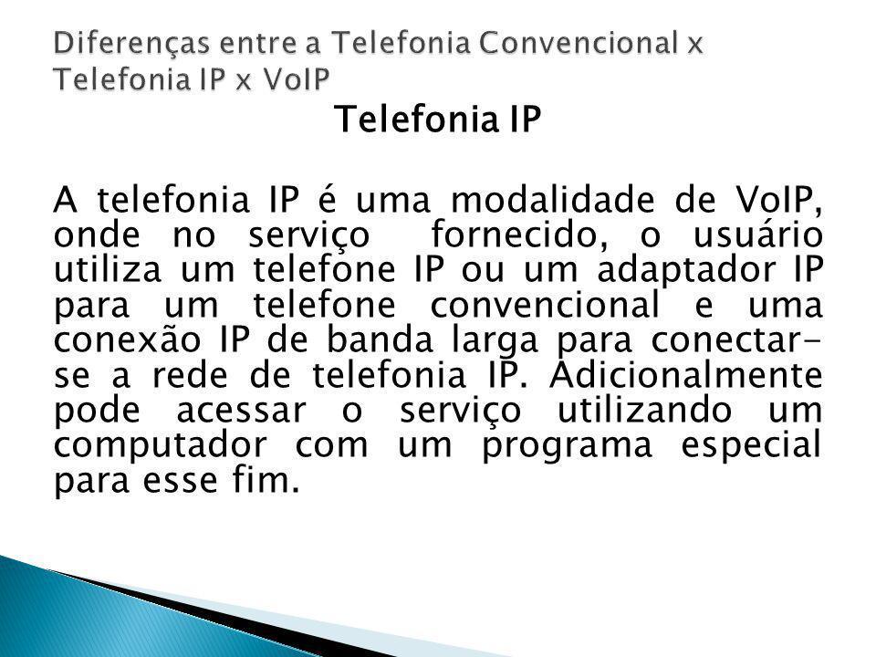 Telefonia IP A telefonia IP é uma modalidade de VoIP, onde no serviço fornecido, o usuário utiliza um telefone IP ou um adaptador IP para um telefone