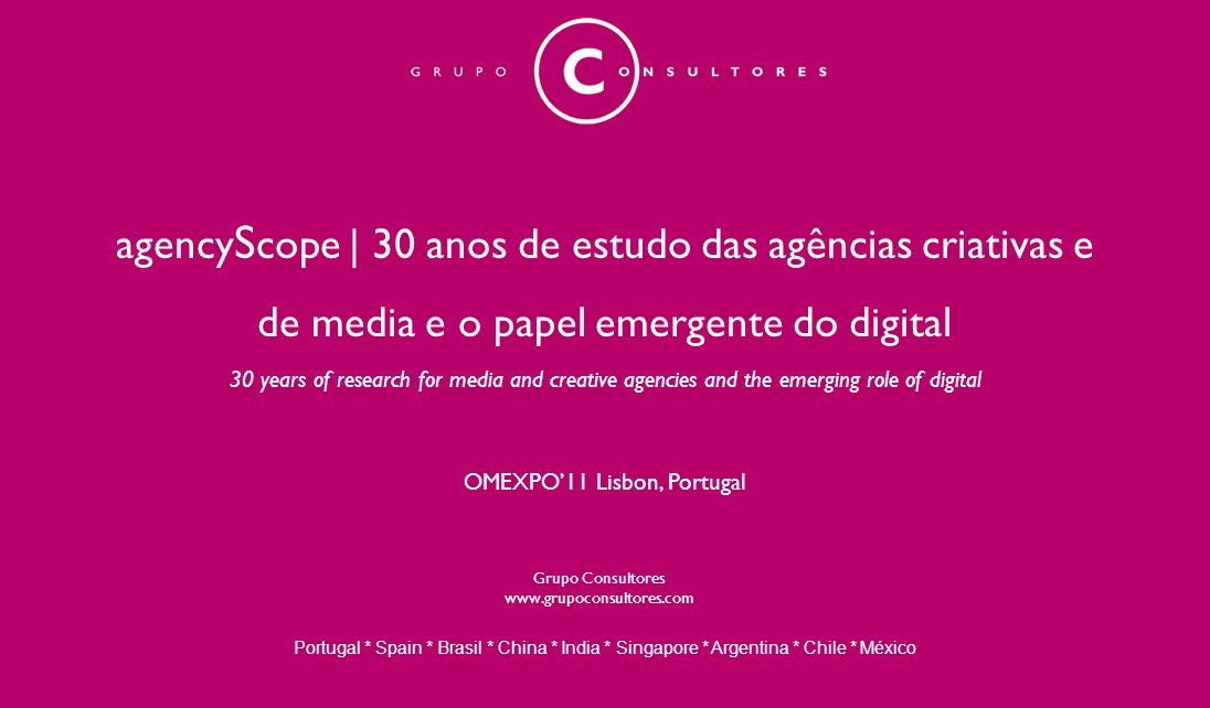 agency S cope | 30 anos de estudo das agências criativas e de media e o papel emergente do digital 30 years of research for media and creative agencies and the emerging role of digital OMEXPO'11 Lisbon, Portugal Portugal * Spain * Brasil * China * India * Singapore * Argentina * Chile * México Grupo Consultores www.grupoconsultores.com