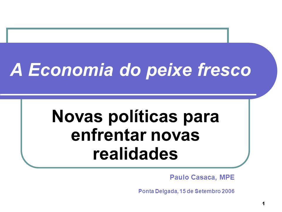 1 A Economia do peixe fresco Paulo Casaca, MPE Ponta Delgada, 15 de Setembro 2006 Novas políticas para enfrentar novas realidades