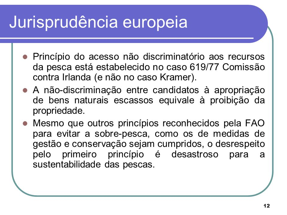 12 Jurisprudência europeia Princípio do acesso não discriminatório aos recursos da pesca está estabelecido no caso 619/77 Comissão contra Irlanda (e não no caso Kramer).