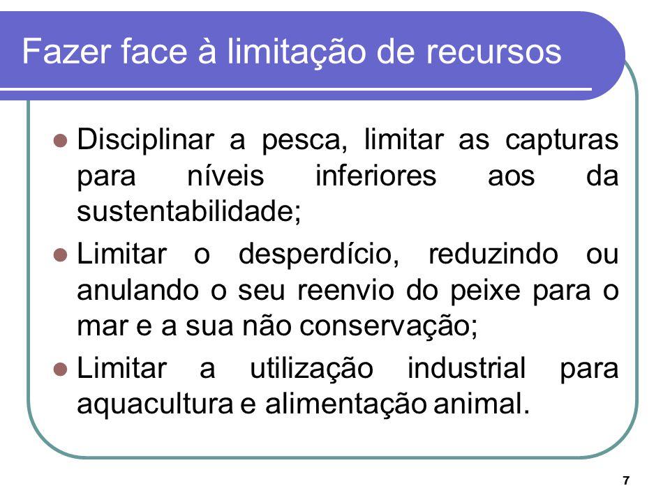7 Fazer face à limitação de recursos Disciplinar a pesca, limitar as capturas para níveis inferiores aos da sustentabilidade; Limitar o desperdício, r