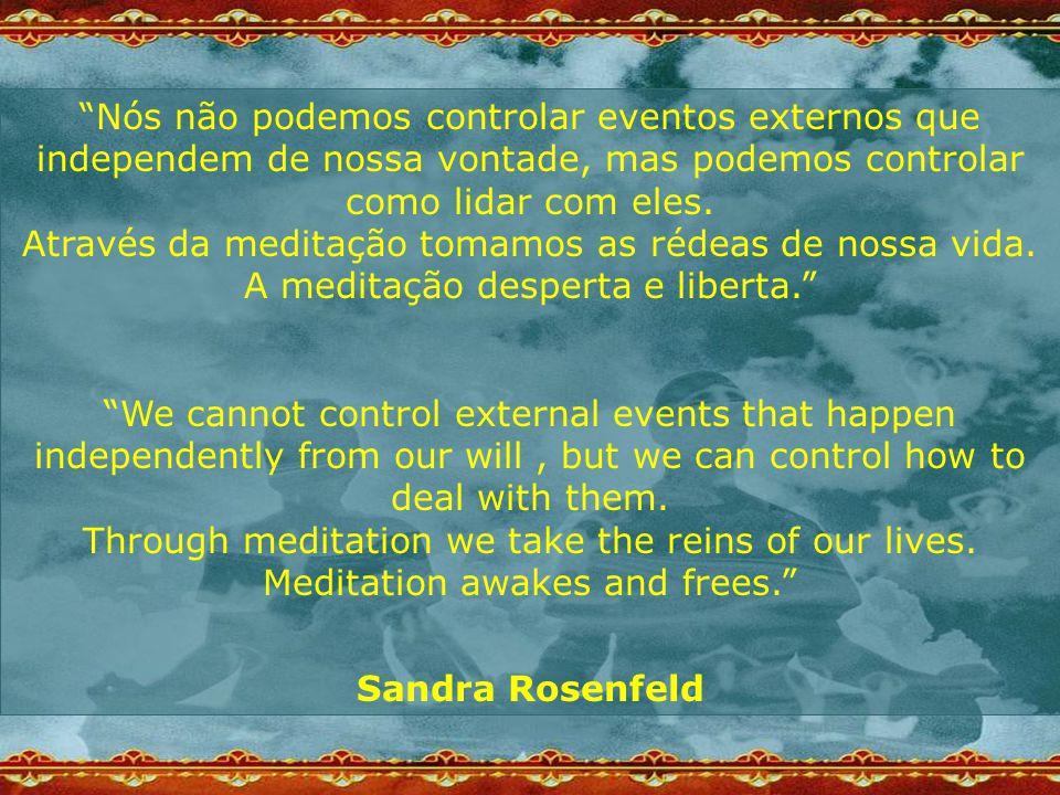 """""""Nós não podemos controlar eventos externos que independem de nossa vontade, mas podemos controlar como lidar com eles. Através da meditação tomamos a"""